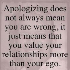 Apologizing does not always mean you are wrong, it just means that you value your relationships more than your ego.