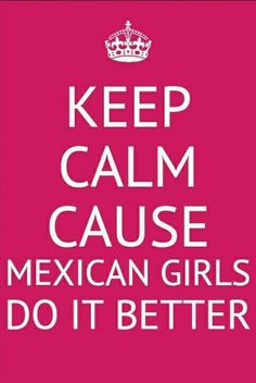 Keep calm cause Mexican girls do it better..