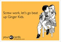 Screw work, let's go beat up Ginger Kids.