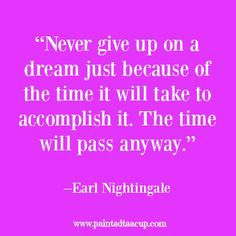 """23 Quotes to inspire you to follow your dreams. """"Never give up on a dream just because of the time it will take to accomplish it. The time will pass anyway."""" –Earl Nightingale"""