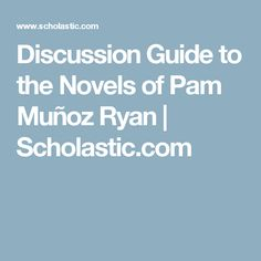 Discussion Guide to the Novels of Pam Muñoz Ryan | Scholastic.com