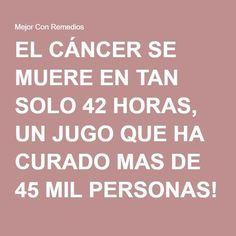 EL CÁNCER SE MUERE EN TAN SOLO 42 HORAS, UN JUGO QUE HA CURADO MAS DE 45 MIL PERSONAS! - Mejor Con Remedios