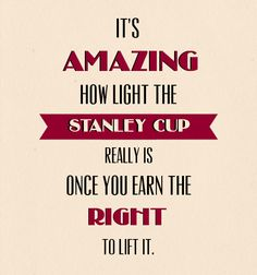 """It's amazing how light the Stanley Cup really is once you earn the right to lift it."" - Joe Sakic"