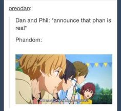 I do ship Phan, but I love their relationship no matter what kind it is. I jus think this would be the reaction XD