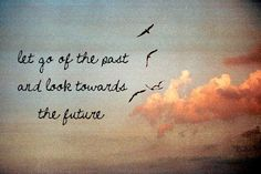 Let go of the past.....look towards the future.....