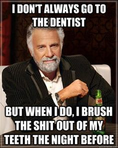 I don't always go to the dentist...