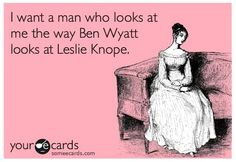 """I want a man who looks at me the way Ben Wyatt looks at Leslie Knope."" I would also take Ben Wyatt... just sayin'."