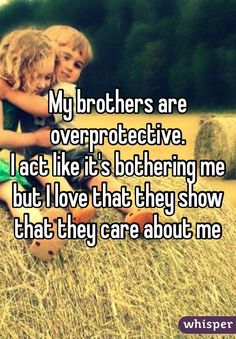 My brothers are overprotective. I act like it's bothering me but I love that they show that they care about me