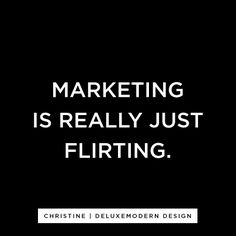 Isn't it though? Marketing is how organizations and companies get their audience to buy into their products and ideas. Flirting is how men and women get a love interest to buy into the idea of being with him or her. Same thing.