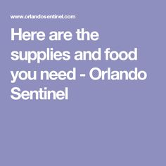 Here are the supplies and food you need - Orlando Sentinel