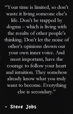 """Don't let the noise of others opinions drown out your own inner voice.""    -Steve Jobs"