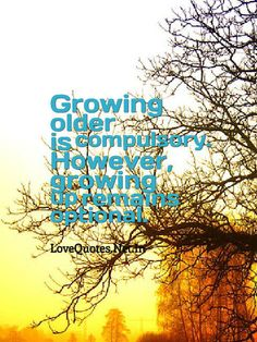 Growing older is compulsory. However, growing up remains optional.