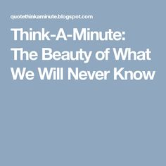 Think-A-Minute: The Beauty of What We Will Never Know