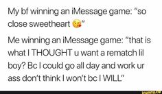 """My bf winning an iMessage game: """"so close sweetheart ©"""" Me winning an iMessage game: """"that is what I THOUGHT u want a rematch lil boy? BC I could go all day and work ur ass don't think I won't bc I WILL"""" - iFunny :) Funny Twitter Posts, Twitter Tweets, Relationship Memes, Relationships, Snapchat Quotes, Game Quotes, Lil Boy, U Want, Relatable Tweets"""