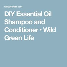 DIY Essential Oil Shampoo and Conditioner • Wild Green Life