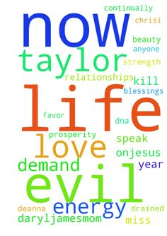 Please pray -  I speak life demand declare all evil using Gods word to steal block kill me my favor relationships love life marriage beauty strength energy power God DNA �joy Annoiting prosperity any of my blessings is off dissolved evil is powerless drained permanently�from my life every area�from Larry Deanna Cindy Pam April Joel Chrisi Scott Taylor Miss Sandra Maria�Liz Luis DarylJamesMom Freddy Damon anyone else now in every minute moment day hour year continually starting now for now…