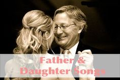 Father & Daughter Dance Songs - Some traditional, sentimental and fun, upbeat songs for your dance with your father.