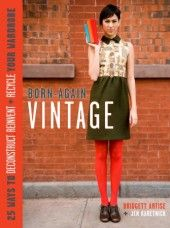 Need to get this book... Born again Vintage - 25 ways to deconstruct, reinvent & recycle your wardrobe.
