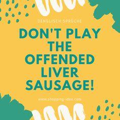 Don't Play The Offended Liver Sausage! (Spiel nicht die beleidigte Leberwurst!) #denglisch #denglish #engleutsch #spruch #sprueche #sprüche #zitat #zitate #lustig #witzig