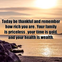 Today, be thankful and remember how rich you are. Your family is priceless, your time is gold, and your health is wealth.