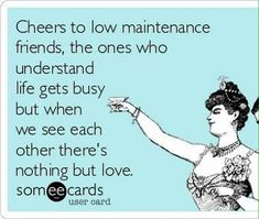 Cheers to low maintenance friends, the ones who understand life gets busy but when we see each other theres nothing but