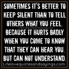 Sometimes it's better to keep silent than to tell others what you feel, Because it hurts badly when you come to know that they can hear you, but can not understand. ~Unknown