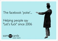 "The facebook 'poke'... Helping people say ""Let's fuck"" since 2006"