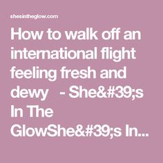 How to walk off an international flight feeling fresh and dewy   - She's In The GlowShe's In The Glow