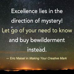 """Excellence lies in the direction of mystery! Let go of your need to know and buy bewilderment instead."" — Eric Maisel in Making Your Creative Mark. www.newworldlibrary.com"