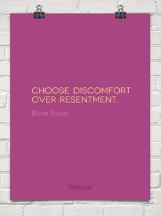 Choose discomfort over resentment. by Brene Brown #832016