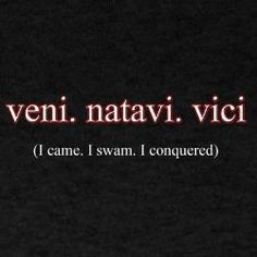 I came. I swam. I conquered. OMG. I'm going to ask my coach if we can get these on the back of our shirts.