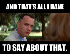 Forrest Gump: And that's all I have to say about that.