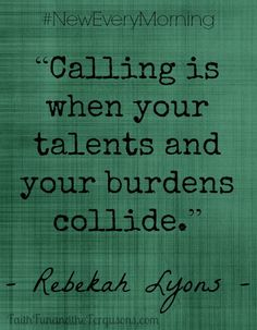 """'Calling is when your talents and burdens collide."""" - Rebekah Lyons {New Every Morning}"""