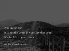 And in the end it is not the years in your life that count, it's the life in your years. —Abraham Lincoln
