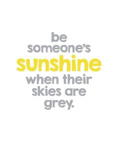 Be someone's sunshine when their skies are grey #quotes #inspirational words