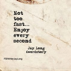 Not too fast...Enjoy every second #sixwordstory #6wordstory