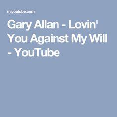 Gary Allan - Lovin' You Against My Will - YouTube