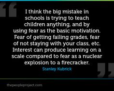 """""""I think the big mistake in schools is trying to teach children anything, and by using fear as the basic motivation. Fear of getting failing grades, fear of not staying with your class, etc. Interest can produce learning on a scale compared to fear as a nuclear explosion to a firecracker."""" -Stanley Kubrick"""