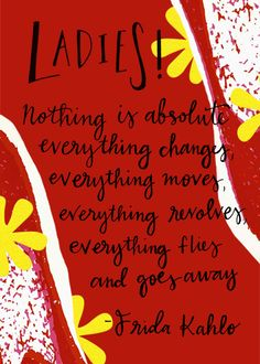 Nothing is absolutely everything changes... -Frida Kahlo