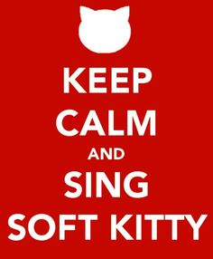 Soft kitty,warm kitty,little ball of fur. Happy kitty, sleepy kitty, purr, purr, purr.