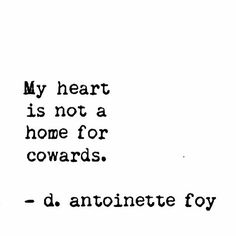 """My heart is not a home for cowards"" -d.antoinette foy"
