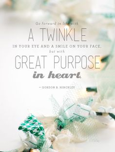 go forward in life with a twinkle in your eye and a smile on your face but with great purpose in heart. - Gordon B. Hinckley