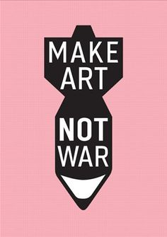 make art not war - enjoy this with a passion
