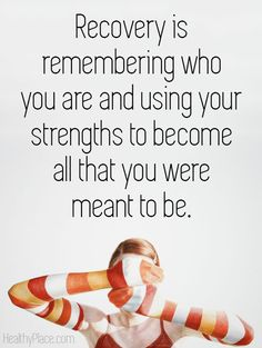 Eating disorders quote: Recovery is remembering who you are and using your strengths to become all that you were meant to be.   www.HealthyPlace.com