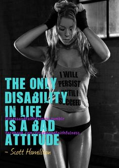 """the only disability in life is a bad attitude."" - scott hamiliton"