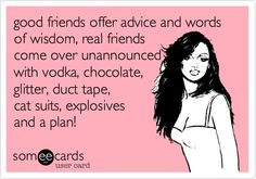 good friends offer advice and words of wisdom, real friends come over unannounced with vodka, chocolate, glitter, duct tape, cat suits, explosives and a plan!