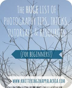 The HUGE List of Photography Tips, Tricks, Tutorials & Resources (for Beginners!) @ Knittering In Appalachia - Link Round-Up!