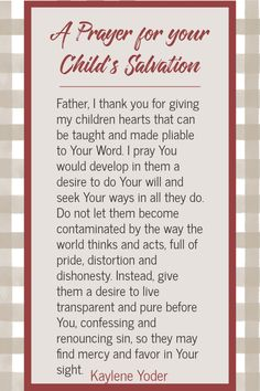 Pray for your child's salvation and for them to love the Lord. Discover how to pray for your child's repentance and for them to have a personal relationship with God.    Kaylene Yoder #scripture #scriptureprayers #salvation #kayleneyoder Prayers For Children, Praying For Your Children, My Children Quotes, Quotes For Kids, Prayer For You, Daily Prayer, Prayer For Forgiveness, Prayer For My Family, God Prayer