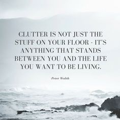 Clutter is anything that stands between You and the Life you want to Live