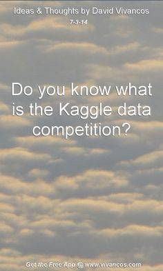 "July 3rd 2014 Idea, ""Do you know what is the Kaggle data competition?""  https://www.youtube.com/watch?v=4TqEaHyXcEg https://www.kaggle.com/competitions"